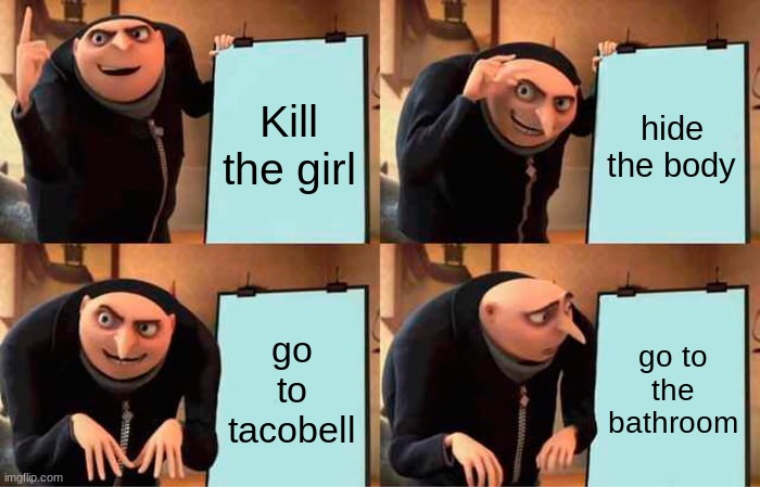 Gru's Plan Meme |  Kill the girl; hide the body; go to tacobell; go to the bathroom | image tagged in memes,gru's plan | made w/ Imgflip meme maker