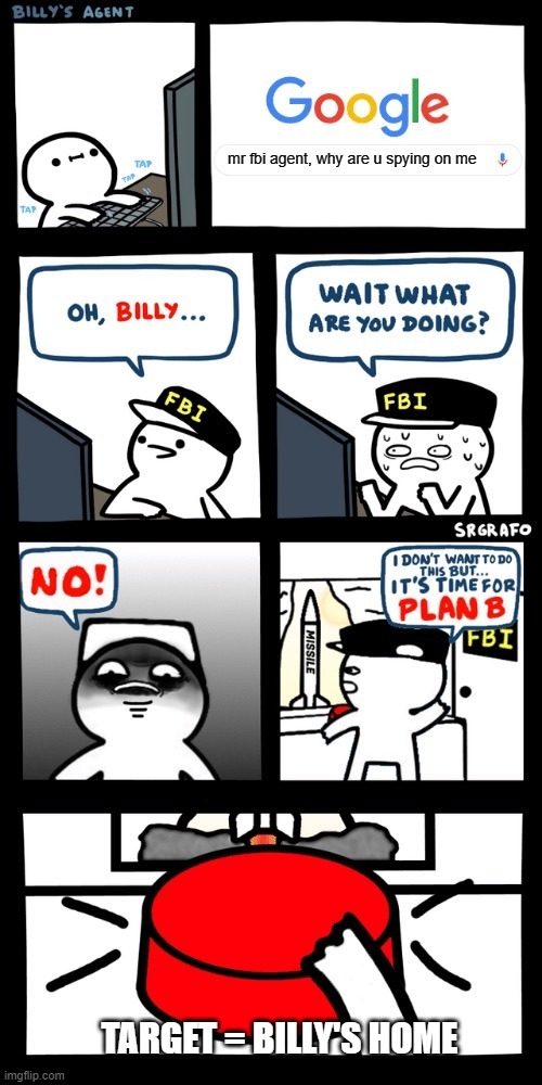 Billy's FBI agent plan B |  mr fbi agent, why are u spying on me; TARGET = BILLY'S HOME | image tagged in billy s fbi agent plan b | made w/ Imgflip meme maker
