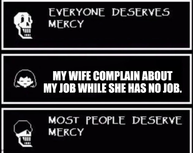 please get a job,women. |  MY WIFE COMPLAIN ABOUT MY JOB WHILE SHE HAS NO JOB. | image tagged in everyone deserves mercy | made w/ Imgflip meme maker