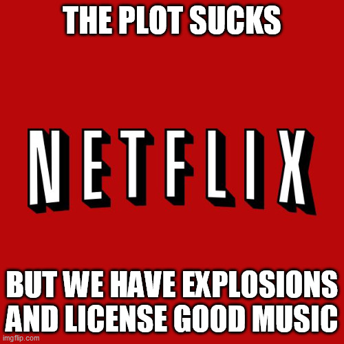 Goddam you Netflix! |  THE PLOT SUCKS; BUT WE HAVE EXPLOSIONS AND LICENSE GOOD MUSIC | image tagged in goddam you netflix,memes | made w/ Imgflip meme maker
