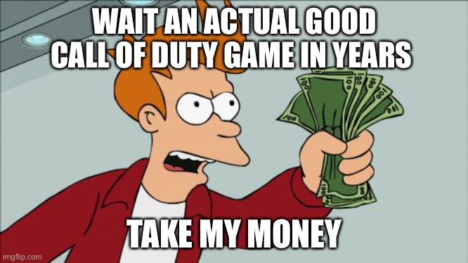 Shut Up And Take My Money Fry Meme |  WAIT AN ACTUAL GOOD CALL OF DUTY GAME IN YEARS; TAKE MY MONEY | image tagged in memes,shut up and take my money fry | made w/ Imgflip meme maker