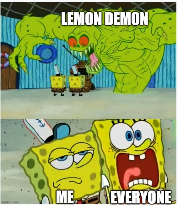 im seriously not scred to Lemon Demon- i mean, it just a Humanoid Lemon that speaks something scary |  LEMON DEMON; EVERYONE; ME | image tagged in spongebob squarepants scared but also not scared | made w/ Imgflip meme maker