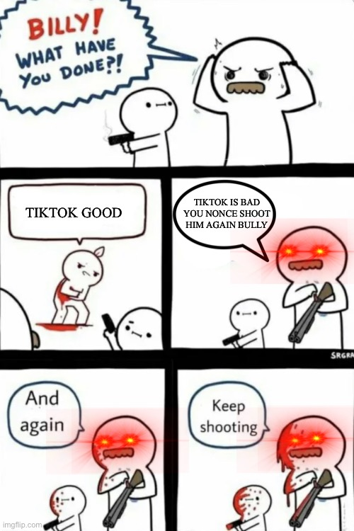 TikTok Bad |  TIKTOK IS BAD YOU NONCE SHOOT HIM AGAIN BULLY; TIKTOK GOOD | image tagged in billy what have you done | made w/ Imgflip meme maker