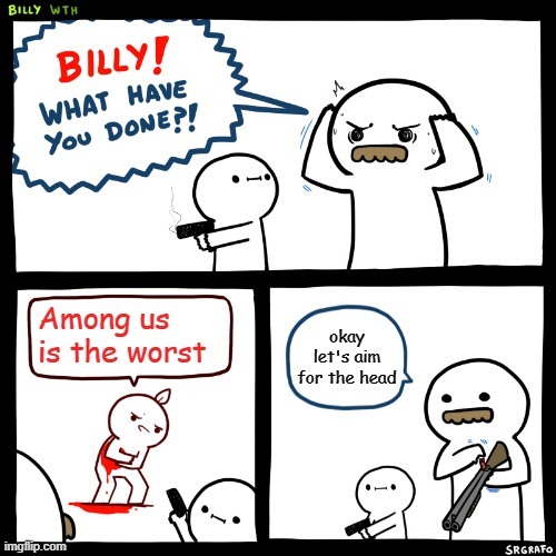 me when someone says this.... |  Among us is the worst; okay let's aim for the head | image tagged in billy what have you done | made w/ Imgflip meme maker