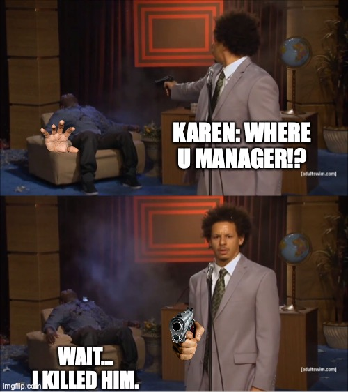 when u made |  KAREN: WHERE U MANAGER!? WAIT... I KILLED HIM. | image tagged in memes,who killed hannibal | made w/ Imgflip meme maker