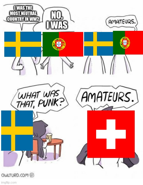 Amateurs |  I WAS THE MOST NEUTRAL COUNTRY IN WW2; NO, I WAS | image tagged in amateurs | made w/ Imgflip meme maker