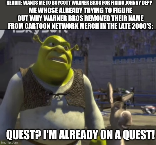 Maybe it's because of something involving the powerpuff girls movie |  REDDIT: WANTS ME TO BOYCOTT WARNER BROS FOR FIRING JOHNNY DEPP; ME WHOSE ALREADY TRYING TO FIGURE OUT WHY WARNER BROS REMOVED THEIR NAME FROM CARTOON NETWORK MERCH IN THE LATE 2000'S:; QUEST? I'M ALREADY ON A QUEST! | image tagged in shrek quest,cartoon network | made w/ Imgflip meme maker