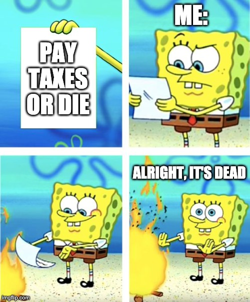 Spongebob Burning Paper |  ME:; PAY TAXES OR DIE; ALRIGHT, IT'S DEAD | image tagged in spongebob burning paper | made w/ Imgflip meme maker