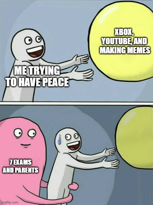 Peace will never be an option |  XBOX, YOUTUBE, AND  MAKING MEMES; ME TRYING TO HAVE PEACE; 7 EXAMS AND PARENTS | image tagged in memes,running away balloon | made w/ Imgflip meme maker