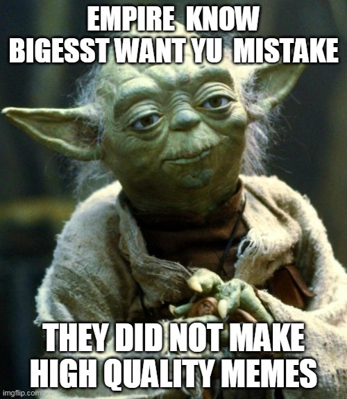 quality memes |  EMPIRE  KNOW BIGESST WANT YU  MISTAKE; THEY DID NOT MAKE HIGH QUALITY MEMES | image tagged in memes,star wars yoda | made w/ Imgflip meme maker