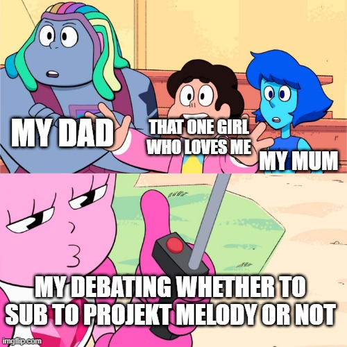 Spinel hits the bad button |  THAT ONE GIRL WHO LOVES ME; MY DAD; MY MUM; MY DEBATING WHETHER TO SUB TO PROJEKT MELODY OR NOT | image tagged in spinel hits the bad button | made w/ Imgflip meme maker