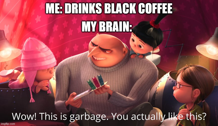 Wow! This is garbage. You actually like this? |  MY BRAIN:; ME: DRINKS BLACK COFFEE | image tagged in wow this is garbage you actually like this | made w/ Imgflip meme maker