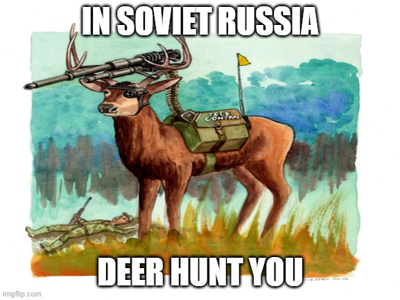 IN SOVIET RUSSIA; DEER HUNT YOU | image tagged in memes,russia,in soviet russia,deer,hunting,hunt | made w/ Imgflip meme maker