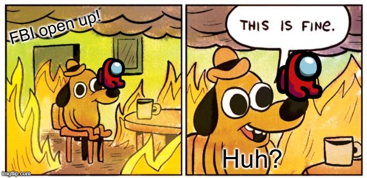 This Is Fine Meme |  FBI open up! Huh? | image tagged in memes,this is fine | made w/ Imgflip meme maker