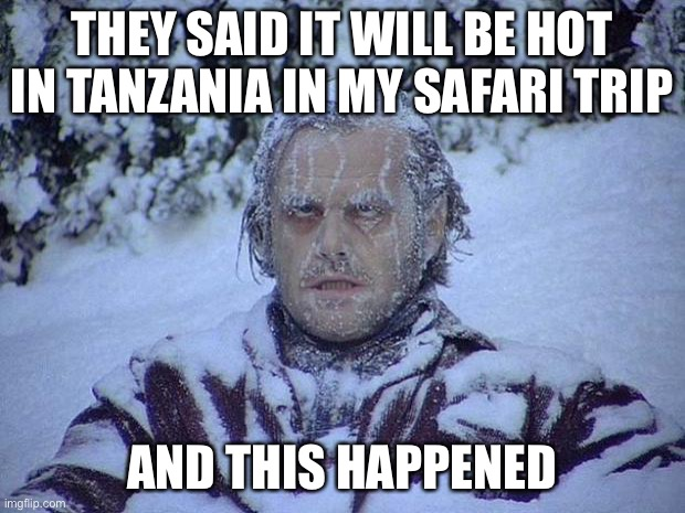 Jack Nicholson The Shining Snow Meme |  THEY SAID IT WILL BE HOT IN TANZANIA IN MY SAFARI TRIP; AND THIS HAPPENED | image tagged in memes,jack nicholson the shining snow | made w/ Imgflip meme maker