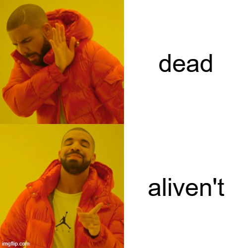 Drake Hotline Bling Meme |  dead; aliven't | image tagged in memes,drake hotline bling | made w/ Imgflip meme maker