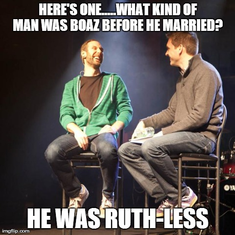 HERE'S ONE.....WHAT KIND OF MAN WAS BOAZ BEFORE HE MARRIED?  HE WAS RUTH-LESS | image tagged in p2c meme contest 2 | made w/ Imgflip meme maker