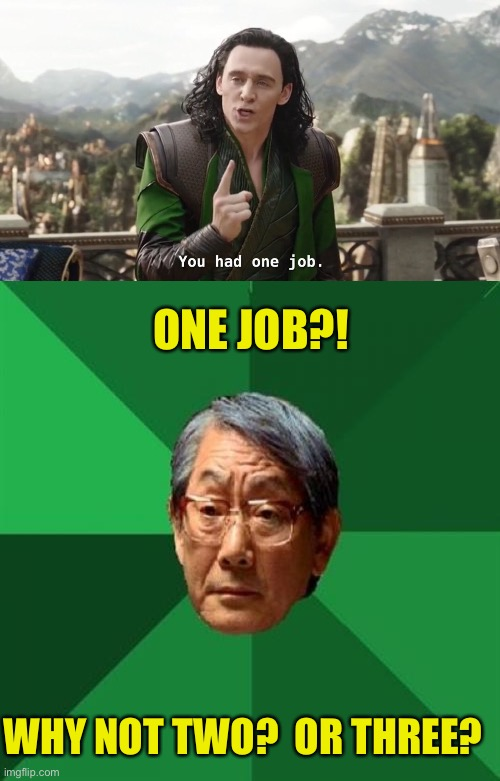 Ya lazy bum! |  ONE JOB?! WHY NOT TWO?  OR THREE? | image tagged in you had one job just the one,memes,high expectations asian father | made w/ Imgflip meme maker