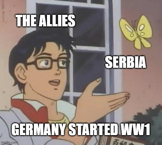 Serbia started WW1 |  THE ALLIES; SERBIA; GERMANY STARTED WW1 | image tagged in memes,is this a pigeon,world war 1,germany,serbia | made w/ Imgflip meme maker