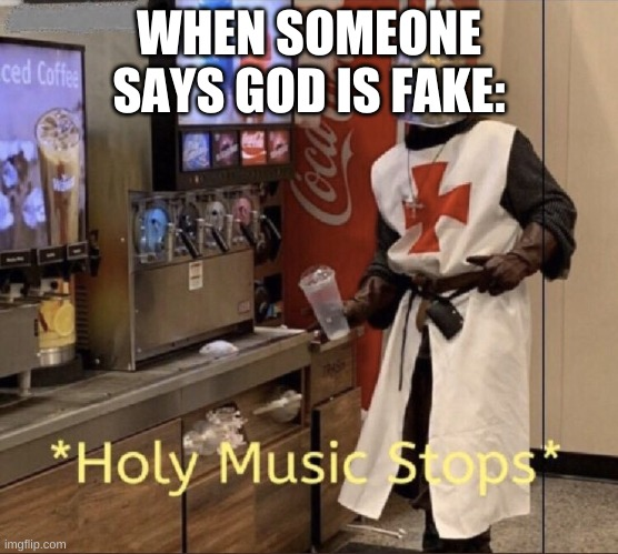 Holy music stops |  WHEN SOMEONE SAYS GOD IS FAKE: | image tagged in holy music stops | made w/ Imgflip meme maker