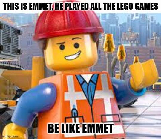 Lego Movie Emmet | THIS IS EMMET, HE PLAYED ALL THE LEGO GAMES BE LIKE EMMET | image tagged in lego movie emmet | made w/ Imgflip meme maker