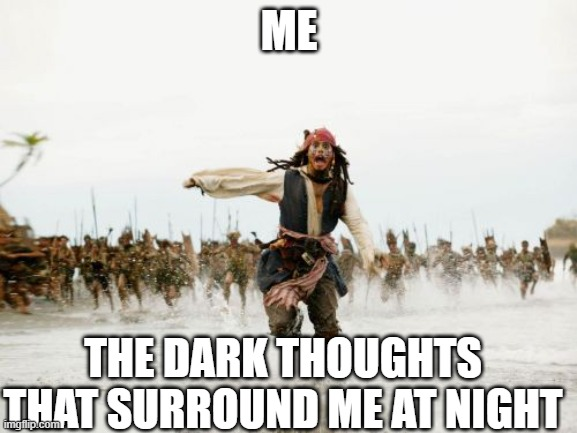 Jack Sparrow Being Chased |  ME; THE DARK THOUGHTS THAT SURROUND ME AT NIGHT | image tagged in memes,jack sparrow being chased,depression | made w/ Imgflip meme maker