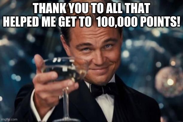 Thank you so much, Everyone! |  THANK YOU TO ALL THAT HELPED ME GET TO  100,000 POINTS! | image tagged in memes,leonardo dicaprio cheers | made w/ Imgflip meme maker