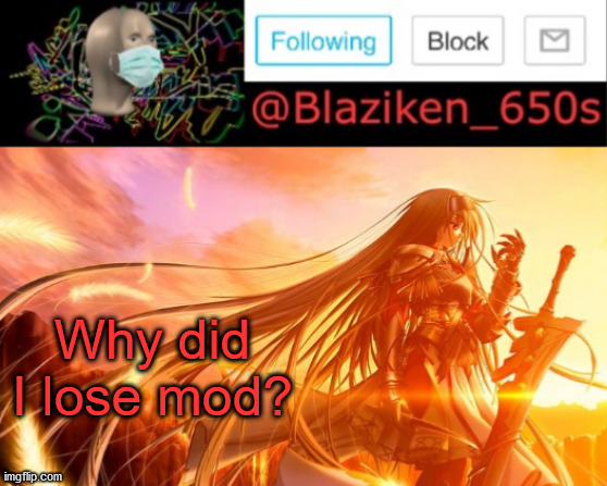 For some reason somebody removed my mod |  Why did I lose mod? | image tagged in blaziken_650s announcement v2 | made w/ Imgflip meme maker