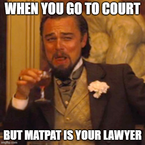 Laughing Leo Meme |  WHEN YOU GO TO COURT; BUT MATPAT IS YOUR LAWYER | image tagged in memes,laughing leo | made w/ Imgflip meme maker