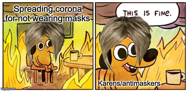 Karens without masks - A danger to society |  Spreading corona for not wearing masks; Karens/antimaskers | image tagged in memes,this is fine | made w/ Imgflip meme maker