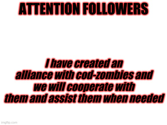 Blank White Template |  ATTENTION FOLLOWERS; I have created an alliance with cod-zombies and we will cooperate with them and assist them when needed | image tagged in blank white template | made w/ Imgflip meme maker