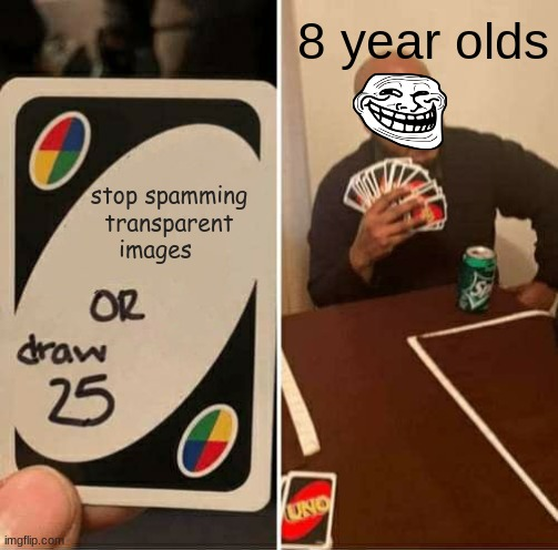 UNO Draw 25 Cards Meme |  8 year olds; stop spamming transparent images | image tagged in memes,uno draw 25 cards,fun,8 year old,annoying,images | made w/ Imgflip meme maker
