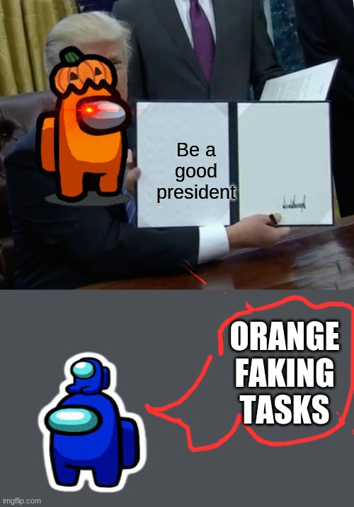 Trump Bill Signing Meme |  Be a good president; ORANGE FAKING TASKS | image tagged in memes,trump bill signing | made w/ Imgflip meme maker