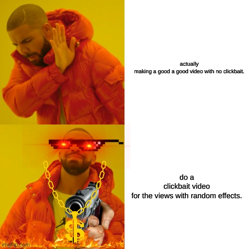 clickbaiter be like |  actually making a good a good video with no clickbait. do a clickbait video for the views with random effects. | image tagged in memes,drake hotline bling | made w/ Imgflip meme maker