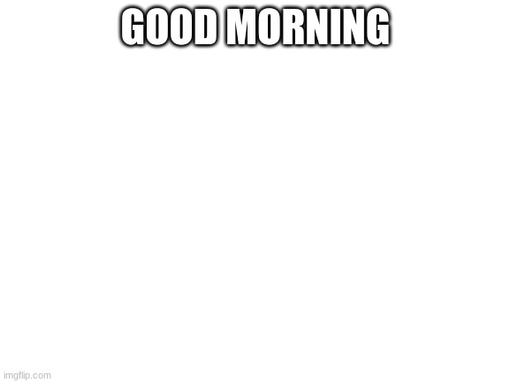 Blank White Template |  GOOD MORNING | image tagged in blank white template | made w/ Imgflip meme maker