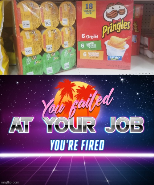 I see the sour cream and the cheddar cheese, but not the original kind. | image tagged in you failed at your job you're fired,pringles,memes,meme,you had one job,chips | made w/ Imgflip meme maker