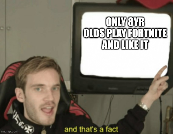 ONLY 8YR OLDS PLAY FORTNITE AND LIKE IT | image tagged in and that's a fact | made w/ Imgflip meme maker