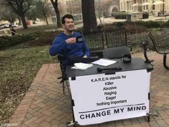 Karen |  K.A.R.E.N stands for Killer Abusive Raging Eager Nothing important | image tagged in memes,change my mind,fun | made w/ Imgflip meme maker