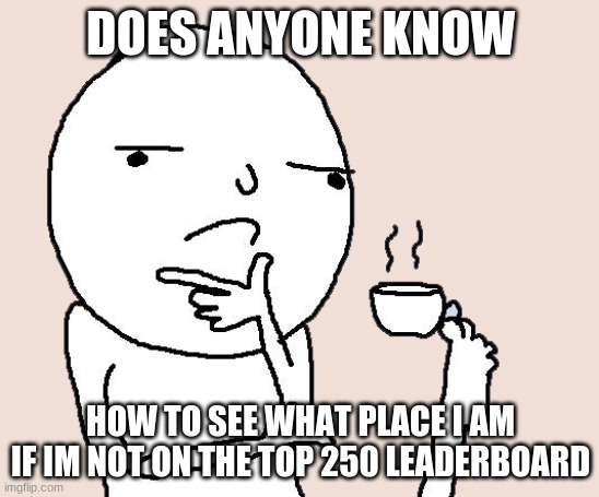 DOES ANYONE KNOW; HOW TO SEE WHAT PLACE I AM IF IM NOT ON THE TOP 250 LEADERBOARD | image tagged in guy holding a tea cup with a foot | made w/ Imgflip meme maker