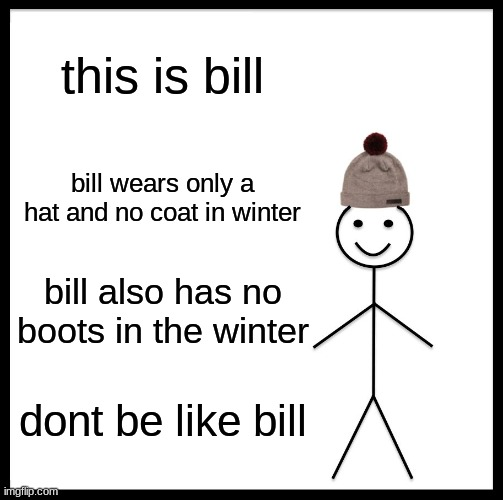 Be Like Bill Meme |  this is bill; bill wears only a hat and no coat in winter; bill also has no boots in the winter; dont be like bill | image tagged in memes,be like bill | made w/ Imgflip meme maker