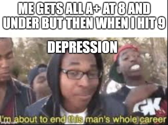 :/ that sadness |  ME GETS ALL A+ AT 8 AND UNDER BUT THEN WHEN I HIT 9; DEPRESSION | image tagged in im about to end this mans whole carrer | made w/ Imgflip meme maker