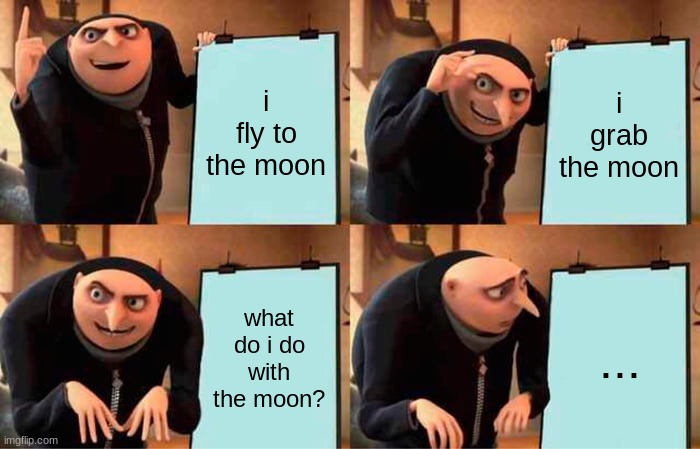 gru's plan |  i fly to the moon; i grab the moon; what do i do with the moon? ... | image tagged in memes,gru's plan | made w/ Imgflip meme maker