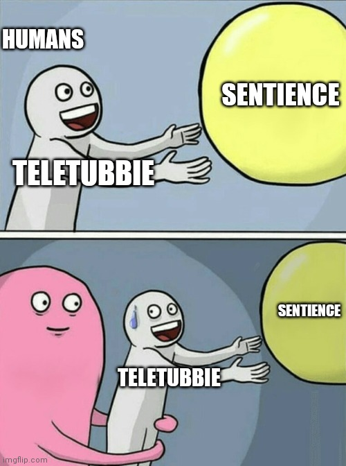 Desire to be sentient |  HUMANS; SENTIENCE; TELETUBBIE; SENTIENCE; TELETUBBIE | image tagged in memes,running away balloon | made w/ Imgflip meme maker
