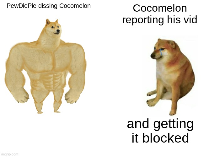Buff Doge vs. Cheems Meme |  PewDiePie dissing Cocomelon; Cocomelon reporting his vid; and getting it blocked | image tagged in memes,buff doge vs cheems | made w/ Imgflip meme maker