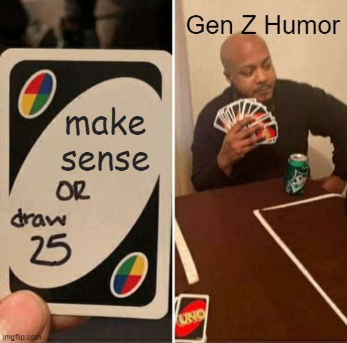 UNO Draw 25 Cards Meme |  Gen Z Humor; make sense | image tagged in memes,uno draw 25 cards | made w/ Imgflip meme maker