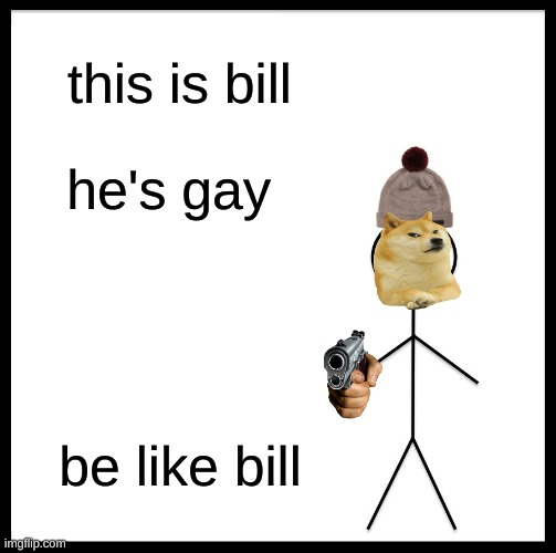 Be Like Bill Meme |  this is bill; he's gay; be like bill | image tagged in memes,be like bill | made w/ Imgflip meme maker