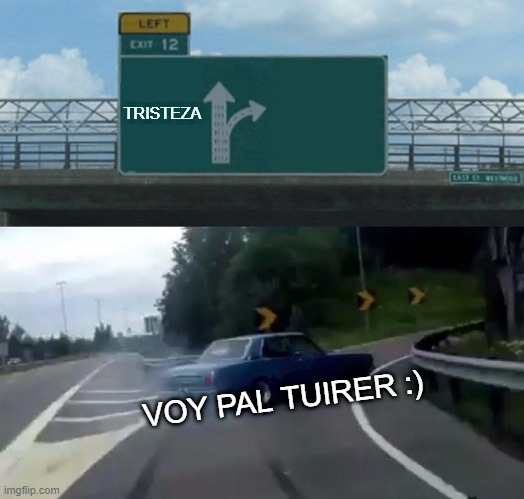 SAD |  TRISTEZA; VOY PAL TUIRER :) | image tagged in memes,left exit 12 off ramp | made w/ Imgflip meme maker