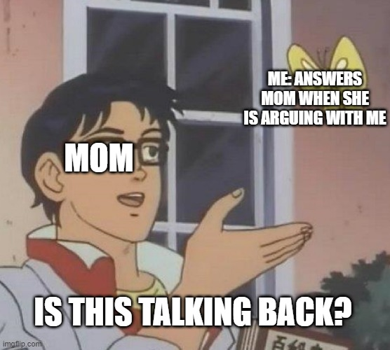 small effort |  ME: ANSWERS MOM WHEN SHE IS ARGUING WITH ME; MOM; IS THIS TALKING BACK? | image tagged in memes,is this a pigeon | made w/ Imgflip meme maker