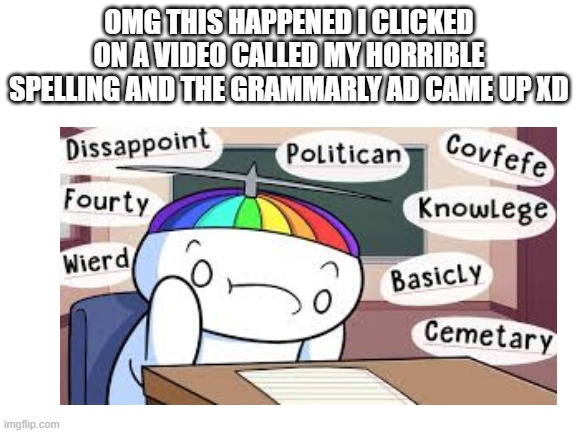 Grammarly is a b**ch for this |  OMG THIS HAPPENED I CLICKED ON A VIDEO CALLED MY HORRIBLE SPELLING AND THE GRAMMARLY AD CAME UP XD | image tagged in grammarly | made w/ Imgflip meme maker