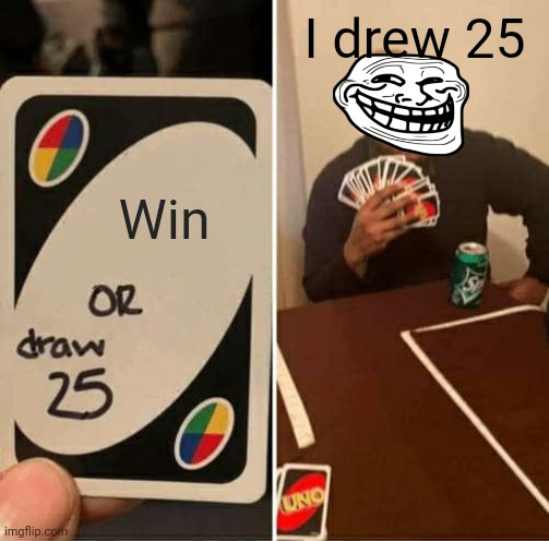 UNO Draw 25 Cards Meme |  I drew 25; Win | image tagged in memes,uno draw 25 cards | made w/ Imgflip meme maker